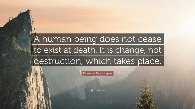 """Florence Nightingale Quote: """"A human being does not cease to exist at death. It is change, not destruction, which takes place."""""""