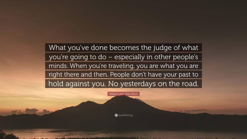 "William Least Heat-Moon Quote: ""What you've done becomes the judge of what you're going to do – especially in other people's minds. When you're traveling, you are what you are right there and then. People don't have your past to hold against you. No yesterdays on the road."""
