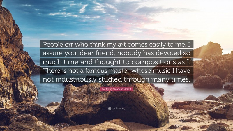 """Wolfgang Amadeus Mozart Quote: """"People err who think my art comes easily to me. I assure you, dear friend, nobody has devoted so much time and thought to compositions as I. There is not a famous master whose music I have not industriously studied through many times."""""""