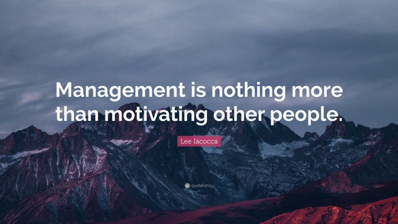 """Lee Iacocca Quote: """"Management is nothing more than motivating other people."""""""