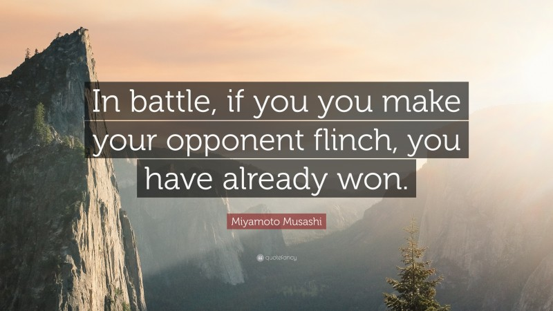"""Miyamoto Musashi Quote: """"In battle, if you you make your opponent flinch, you have already won."""""""