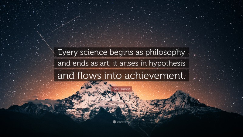"""Will Durant Quote: """"Every science begins as philosophy and ends as art; it arises in hypothesis and flows into achievement."""""""