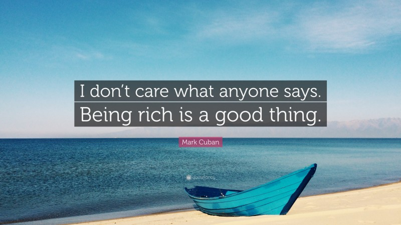 """Mark Cuban Quote: """"I don't care what anyone says. Being rich is a good thing."""""""