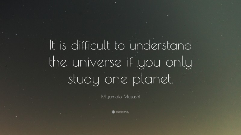 """Miyamoto Musashi Quote: """"It is difficult to understand the universe if you only study one planet."""""""