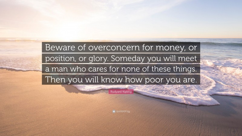 """Rudyard Kipling Quote: """"Beware of overconcern for money, or position, or glory. Someday you will meet a man who cares for none of these things. Then you will know how poor you are."""""""
