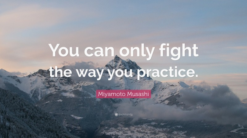 """Miyamoto Musashi Quote: """"You can only fight the way you practice."""""""