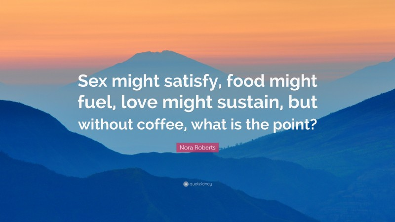 "Nora Roberts Quote: ""Sex might satisfy, food might fuel, love might sustain, but without coffee, what is the point?"""
