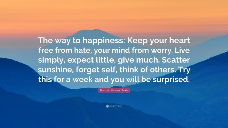 """Norman Vincent Peale Quote: """"The way to happiness: Keep your heart free from hate, your mind from worry. Live simply, expect little, give much. Scatter sunshine, forget self, think of others. Try this for a week and you will be surprised."""""""
