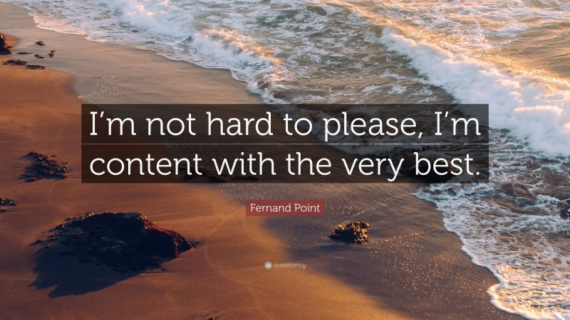 """Fernand Point Quote: """"I'm not hard to please, I'm content with the very best."""""""