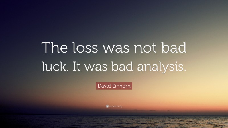 """David Einhorn Quote: """"The loss was not bad luck. It was bad analysis."""""""