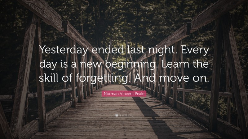 """Norman Vincent Peale Quote: """"Yesterday ended last night. Every day is a new beginning. Learn the skill of forgetting. And move on."""""""