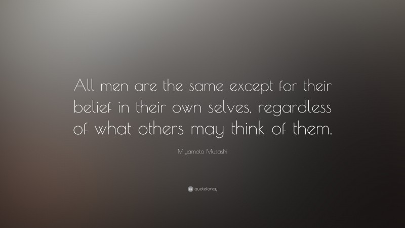 """Miyamoto Musashi Quote: """"All men are the same except for their belief in their own selves, regardless of what others may think of them."""""""