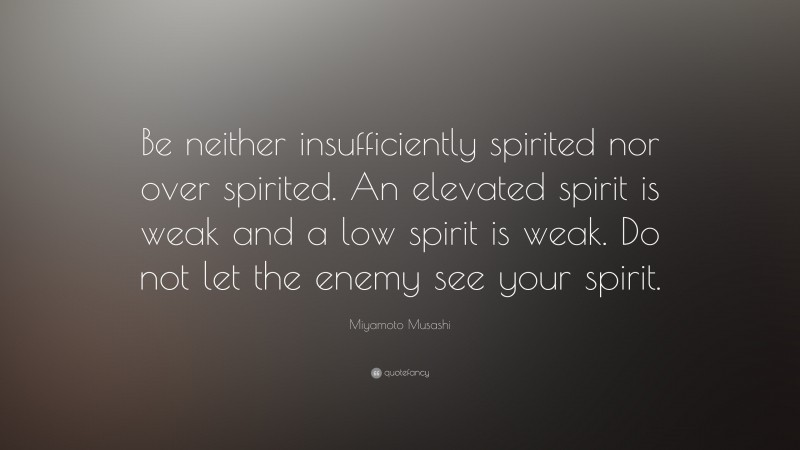 """Miyamoto Musashi Quote: """"Be neither insufficiently spirited nor over spirited. An elevated spirit is weak and a low spirit is weak. Do not let the enemy see your spirit."""""""