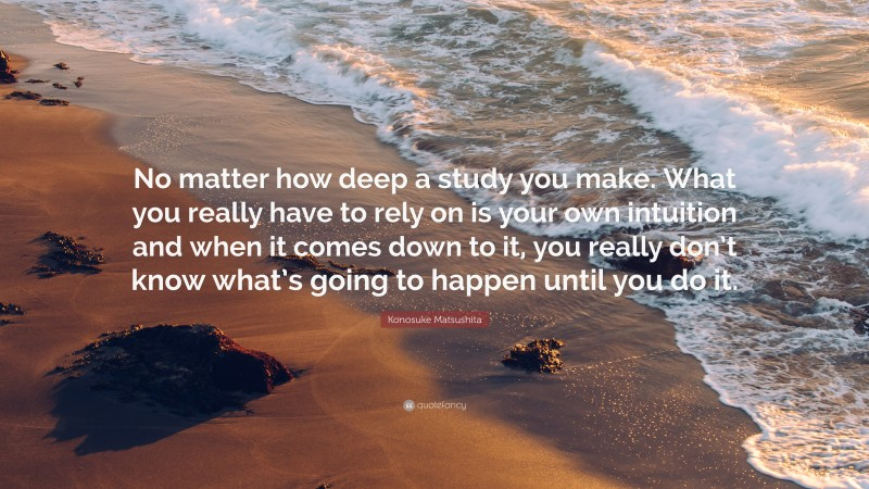 """Konosuke Matsushita Quote: """"No matter how deep a study you make. What you really have to rely on is your own intuition and when it comes down to it, you really don't know what's going to happen until you do it."""""""
