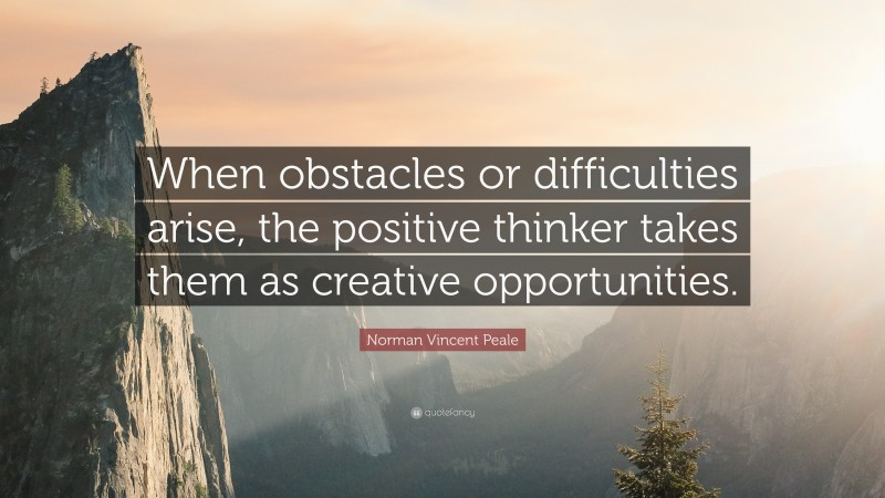 """Norman Vincent Peale Quote: """"When obstacles or difficulties arise, the positive thinker takes them as creative opportunities."""""""