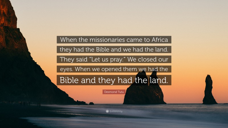 """Desmond Tutu Quote: """"When the missionaries came to Africa they had the Bible and we had the land. They said """"Let us pray."""" We closed our eyes. When we opened them we had the Bible and they had the land."""""""