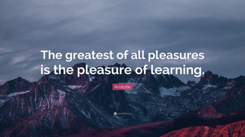 """Aristotle Quote: """"The greatest of all pleasures is the pleasure of learning."""""""