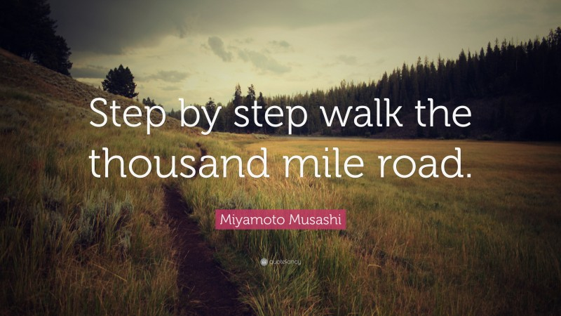 """Miyamoto Musashi Quote: """"Step by step walk the thousand mile road."""""""