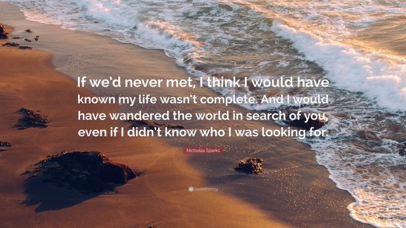 """Nicholas Sparks Quote: """"If we'd never met, I think I would have known my life wasn't complete. And I would have wandered the world in search of you, even if I didn't know who I was looking for."""""""