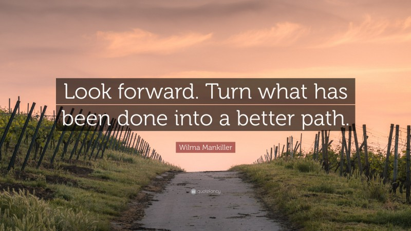 """Wilma Mankiller Quote: """"Look forward. Turn what has been done into a better path."""""""
