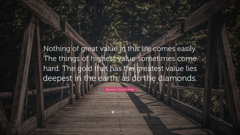 """Norman Vincent Peale Quote: """"Nothing of great value in this life comes easily. The things of highest value sometimes come hard. The gold that has the greatest value lies deepest in the earth, as do the diamonds."""""""