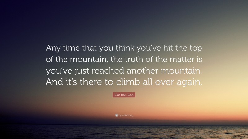 """Jon Bon Jovi Quote: """"Any time that you think you've hit the top of the mountain, the truth of the matter is you've just reached another mountain. And it's there to climb all over again."""""""