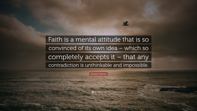 """Ernest Holmes Quote: """"Faith is a mental attitude that is so convinced of its own idea – which so completely accepts it – that any contradiction is unthinkable and impossible."""""""