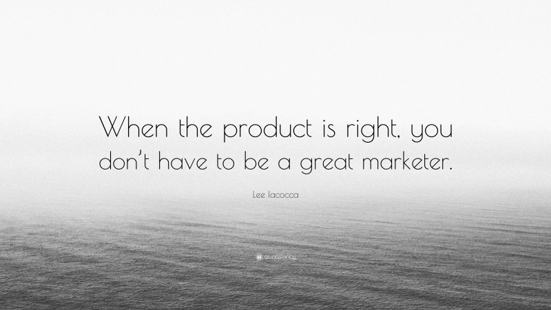 """Lee Iacocca Quote: """"When the product is right, you don't have to be a great marketer."""""""