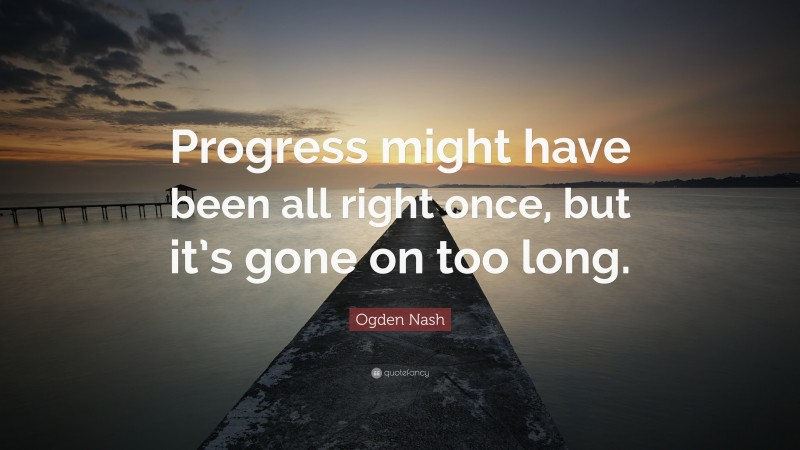 """Ogden Nash Quote: """"Progress might have been all right once, but it's gone on too long."""""""