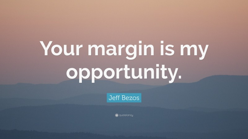 """Jeff Bezos Quote: """"Your margin is my opportunity."""""""