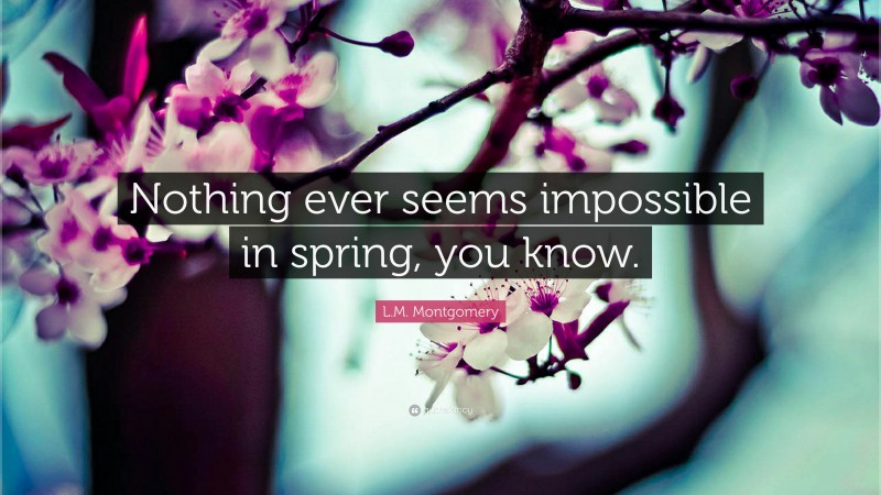 """L.M. Montgomery Quote: """"Nothing ever seems impossible in spring, you know."""""""