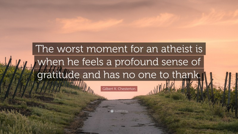 """Gilbert K. Chesterton Quote: """"The worst moment for an atheist is when he feels a profound sense of gratitude and has no one to thank."""""""