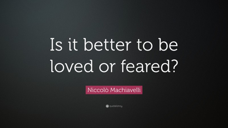 """Niccolò Machiavelli Quote: """"Is it better to be loved or feared?"""""""