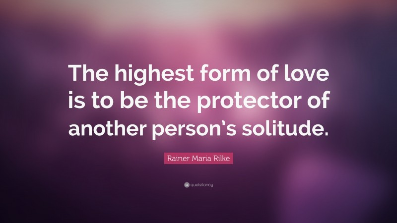 """Rainer Maria Rilke Quote: """"The highest form of love is to be the protector of another person's solitude."""""""