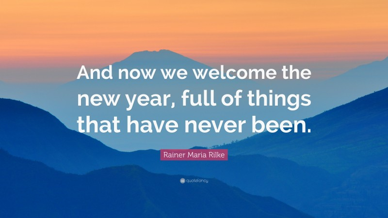 """Rainer Maria Rilke Quote: """"And now we welcome the new year, full of things that have never been."""""""