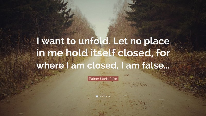 """Rainer Maria Rilke Quote: """"I want to unfold. Let no place in me hold itself closed, for where I am closed, I am false..."""""""