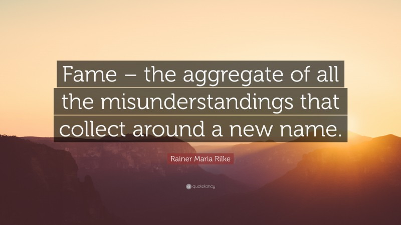 """Rainer Maria Rilke Quote: """"Fame – the aggregate of all the misunderstandings that collect around a new name."""""""