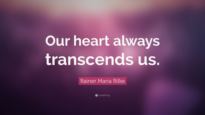 """Rainer Maria Rilke Quote: """"Our heart always transcends us."""""""