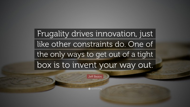 """Jeff Bezos Quote: """"Frugality drives innovation, just like other constraints do. One of the only ways to get out of a tight box is to invent your way out."""""""