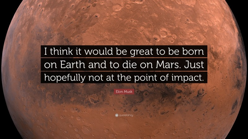 """Elon Musk Quote: """"I think it would be great to be born on Earth and to die on Mars. Just hopefully not at the point of impact."""""""