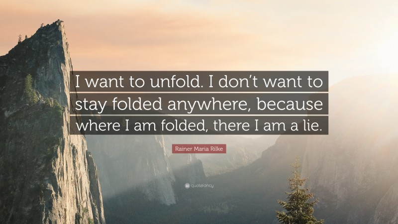"""Rainer Maria Rilke Quote: """"I want to unfold. I don't want to stay folded anywhere, because where I am folded, there I am a lie."""""""