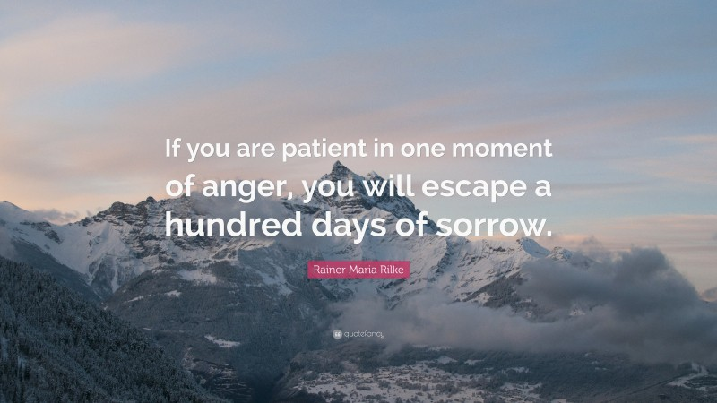 """Rainer Maria Rilke Quote: """"If you are patient in one moment of anger, you will escape a hundred days of sorrow."""""""