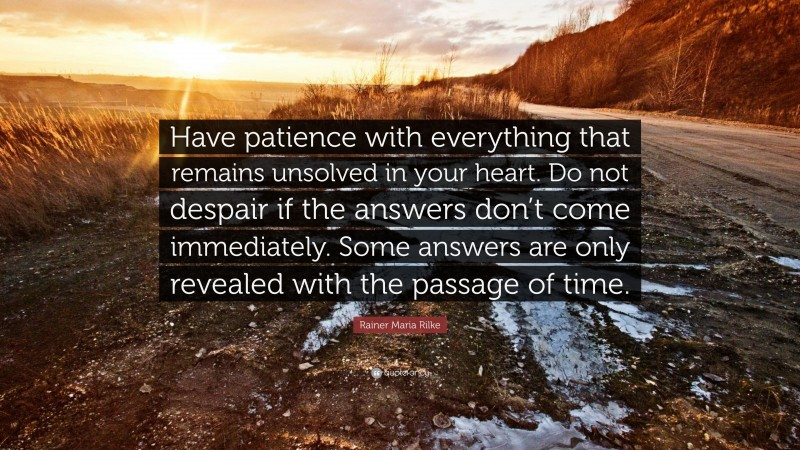 """Rainer Maria Rilke Quote: """"Have patience with everything that remains unsolved in your heart. Do not despair if the answers don't come immediately. Some answers are only revealed with the passage of time."""""""