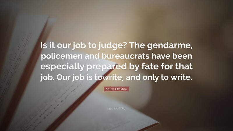"""Anton Chekhov Quote: """"Is it our job to judge? The gendarme, policemen and bureaucrats have been especially prepared by fate for that job. Our job is towrite, and only to write."""""""