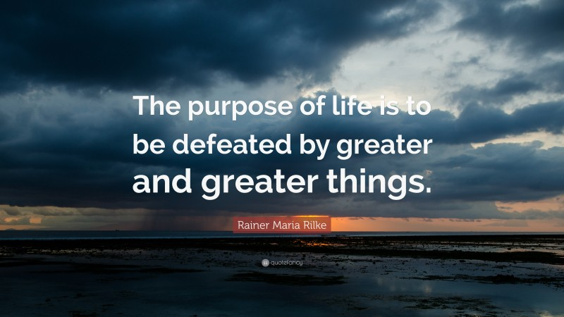"""Rainer Maria Rilke Quote: """"The purpose of life is to be defeated by greater and greater things."""""""