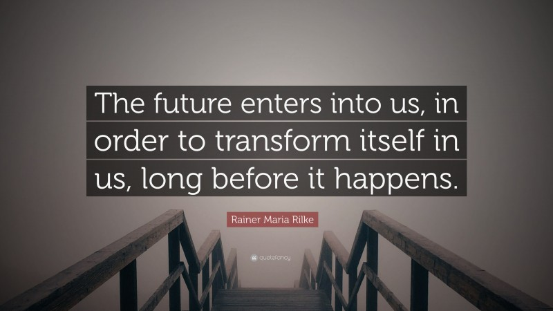 """Rainer Maria Rilke Quote: """"The future enters into us, in order to transform itself in us, long before it happens."""""""