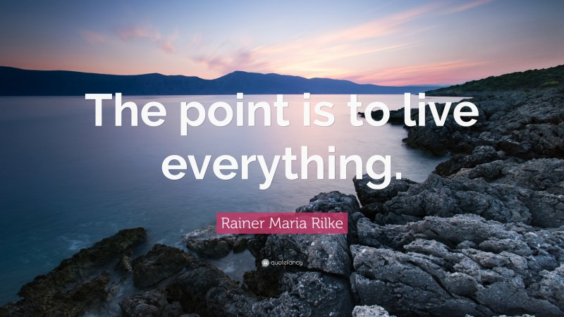 """Rainer Maria Rilke Quote: """"The point is to live everything."""""""