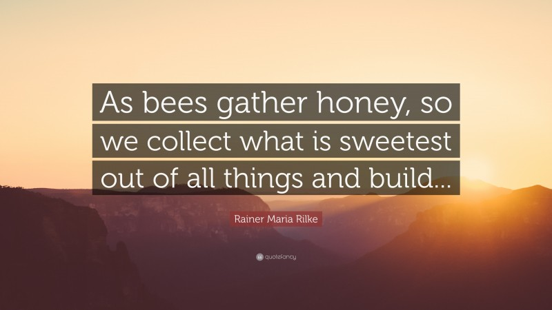 """Rainer Maria Rilke Quote: """"As bees gather honey, so we collect what is sweetest out of all things and build..."""""""