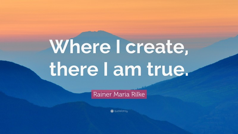 "Rainer Maria Rilke Quote: ""Where I create, there I am true."""