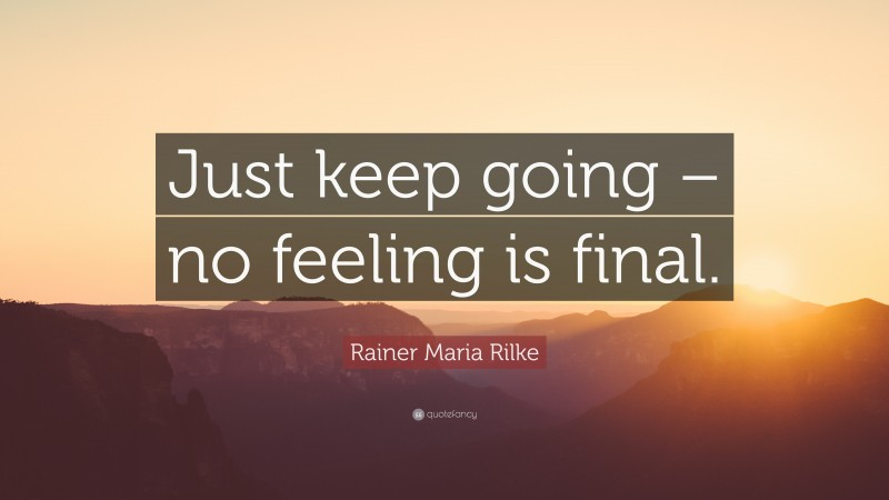"""Rainer Maria Rilke Quote: """"Just keep going – no feeling is final."""""""